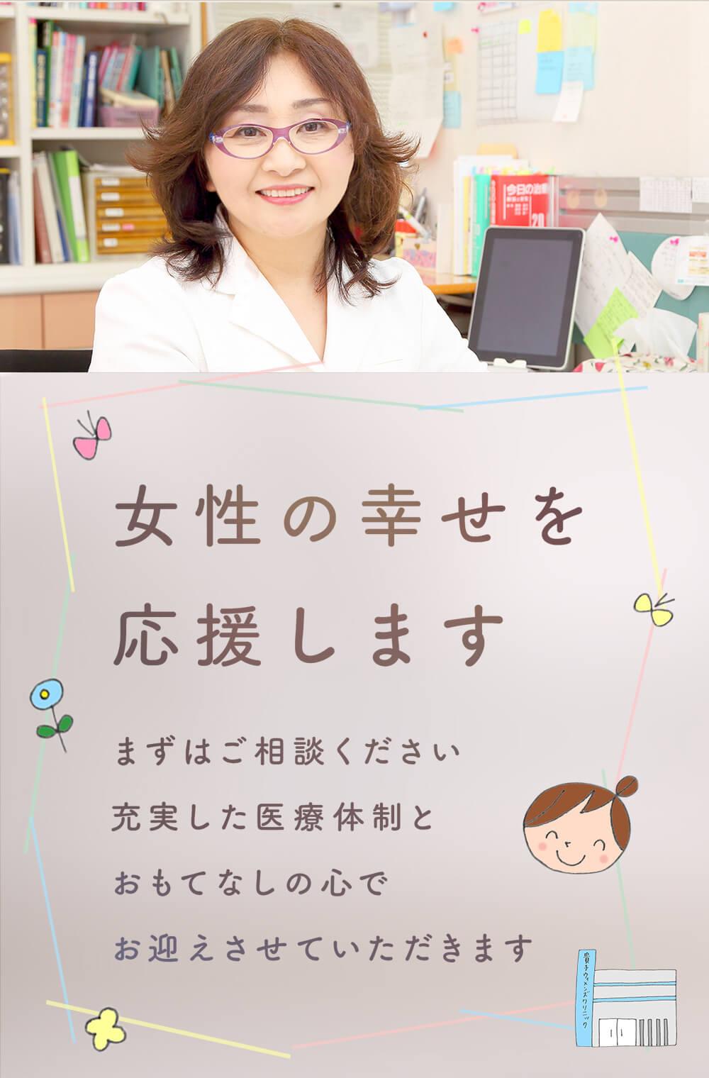 女性の幸せを応援します まずはご相談ください 充実した医療体制とおもてなしの心でお迎えさせていただきます
